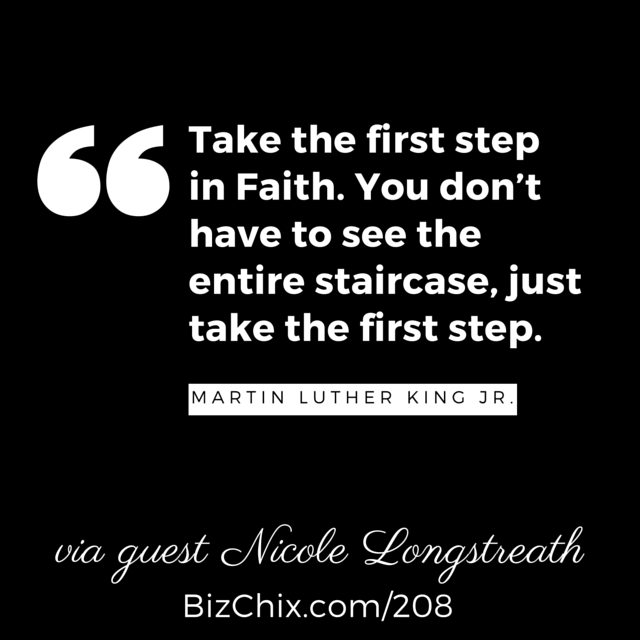 """Take the first step in Faith. You don't have to see the entire staircase, just take the first step."" - BizChix.com/208"