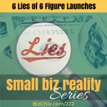 222: The Six Lies of Six Figure Launches - BizChix.com