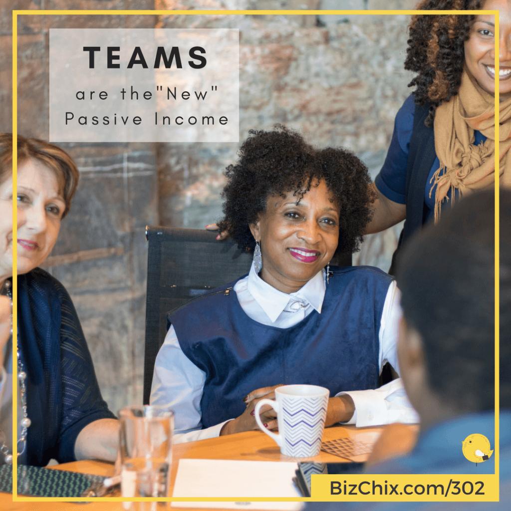 """BizChix Episode 302: Teams are the """"New"""" Passive Income"""